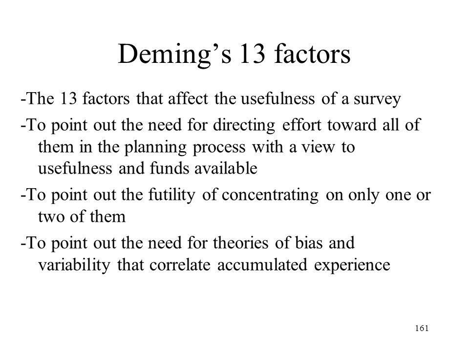 161 Demings 13 factors -The 13 factors that affect the usefulness of a survey -To point out the need for directing effort toward all of them in the pl