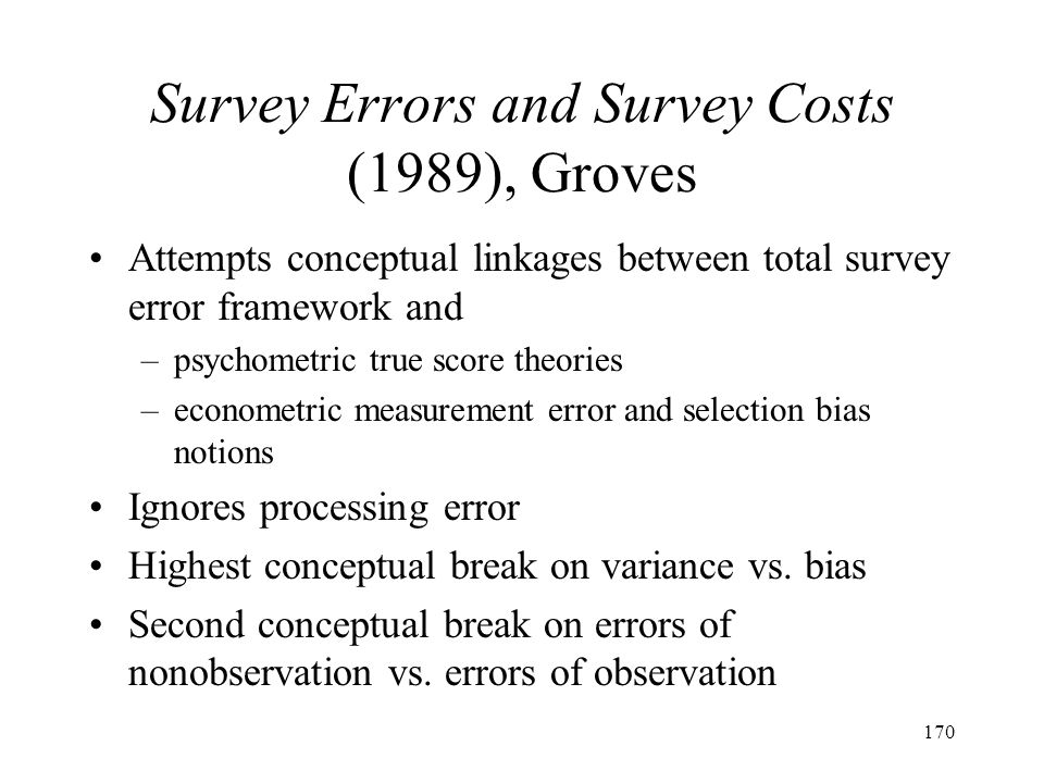 170 Survey Errors and Survey Costs (1989), Groves Attempts conceptual linkages between total survey error framework and –psychometric true score theor