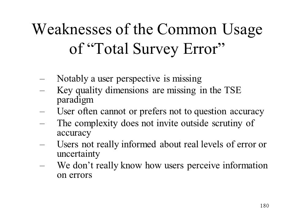 180 Weaknesses of the Common Usage of Total Survey Error –Notably a user perspective is missing –Key quality dimensions are missing in the TSE paradig