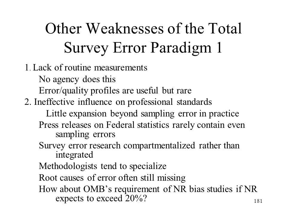 181 Other Weaknesses of the Total Survey Error Paradigm 1 1. Lack of routine measurements No agency does this Error/quality profiles are useful but ra