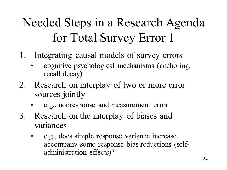 184 Needed Steps in a Research Agenda for Total Survey Error 1 1.Integrating causal models of survey errors cognitive psychological mechanisms (anchor