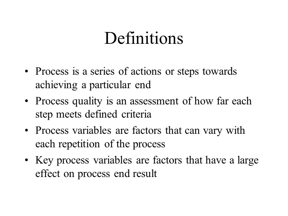 Definitions Process is a series of actions or steps towards achieving a particular end Process quality is an assessment of how far each step meets def