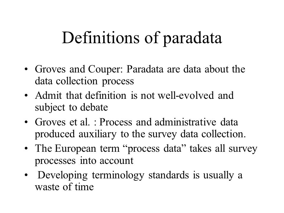 Definitions of paradata Groves and Couper: Paradata are data about the data collection process Admit that definition is not well-evolved and subject t