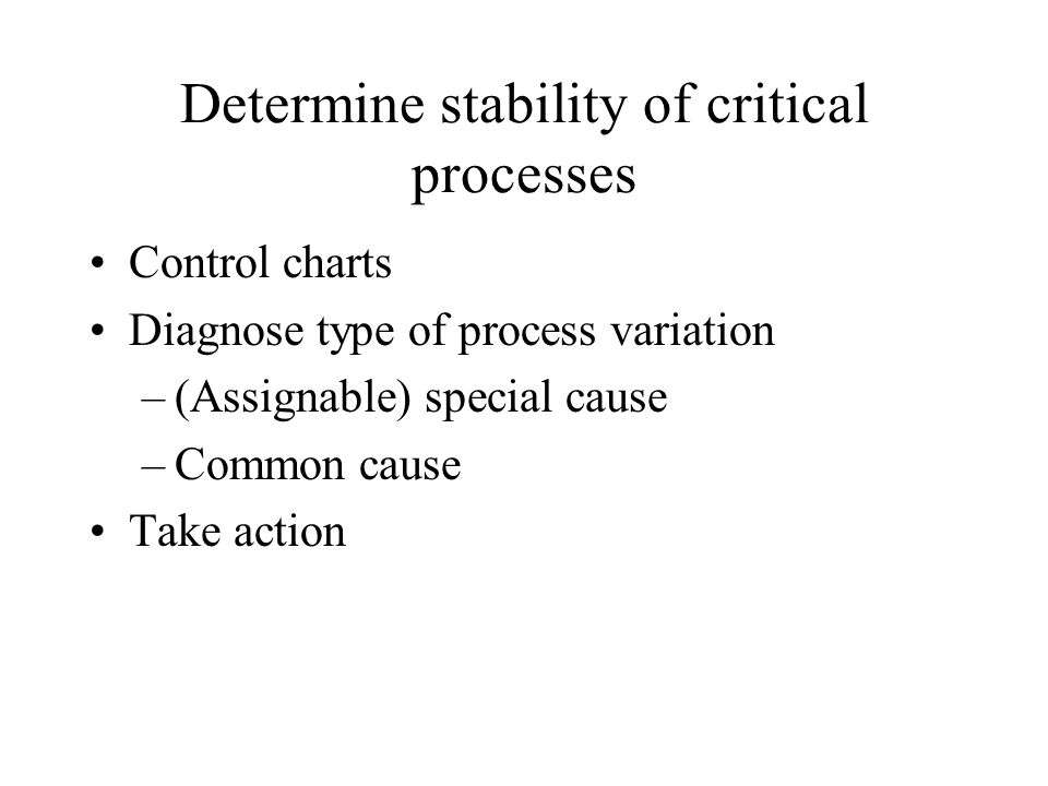 Determine stability of critical processes Control charts Diagnose type of process variation –(Assignable) special cause –Common cause Take action