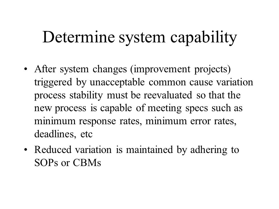 Determine system capability After system changes (improvement projects) triggered by unacceptable common cause variation process stability must be ree