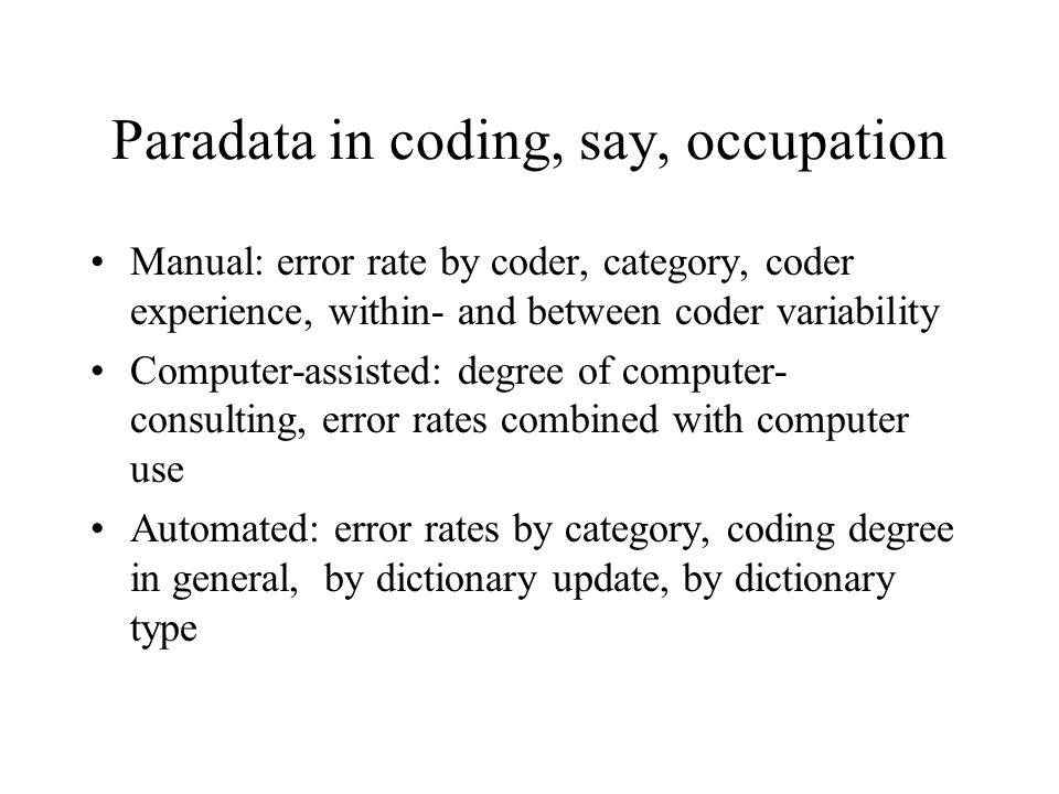 Paradata in coding, say, occupation Manual: error rate by coder, category, coder experience, within- and between coder variability Computer-assisted: