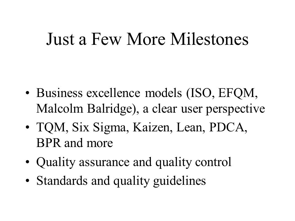 Just a Few More Milestones Business excellence models (ISO, EFQM, Malcolm Balridge), a clear user perspective TQM, Six Sigma, Kaizen, Lean, PDCA, BPR