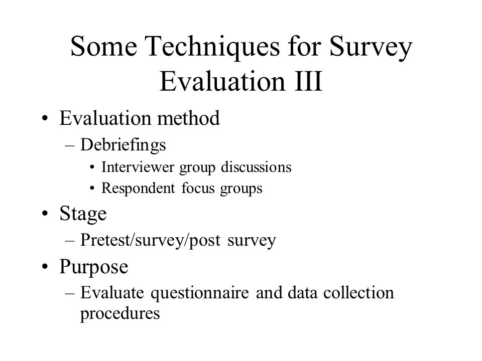 Some Techniques for Survey Evaluation III Evaluation method –Debriefings Interviewer group discussions Respondent focus groups Stage –Pretest/survey/p