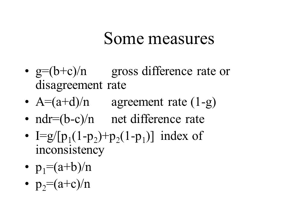 Some measures g=(b+c)/n gross difference rate or disagreement rate A=(a+d)/nagreement rate (1-g) ndr=(b-c)/nnet difference rate I=g/[p 1 (1-p 2 )+p 2