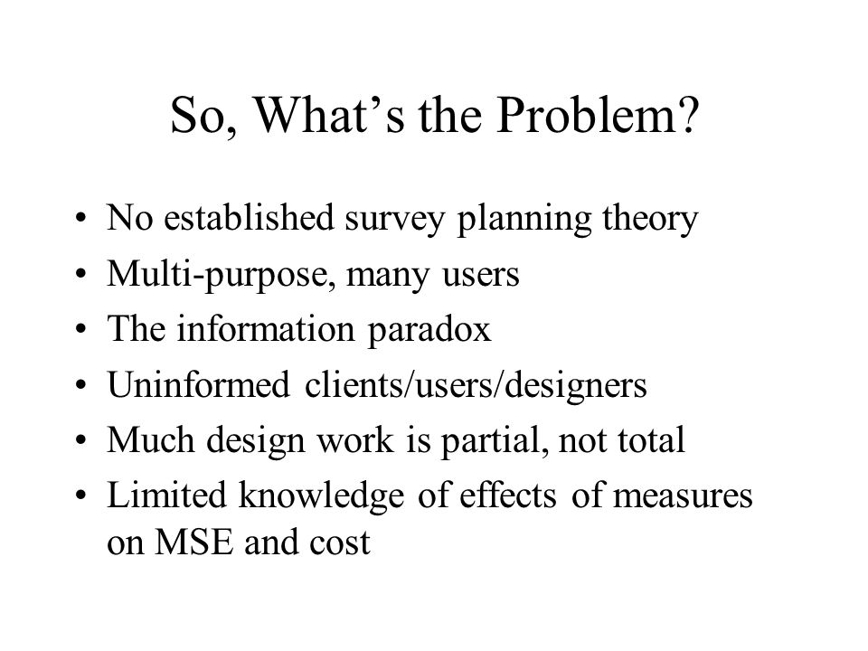 So, Whats the Problem? No established survey planning theory Multi-purpose, many users The information paradox Uninformed clients/users/designers Much