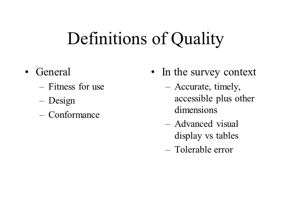 Definitions of Quality General –Fitness for use –Design –Conformance In the survey context –Accurate, timely, accessible plus other dimensions –Advanc