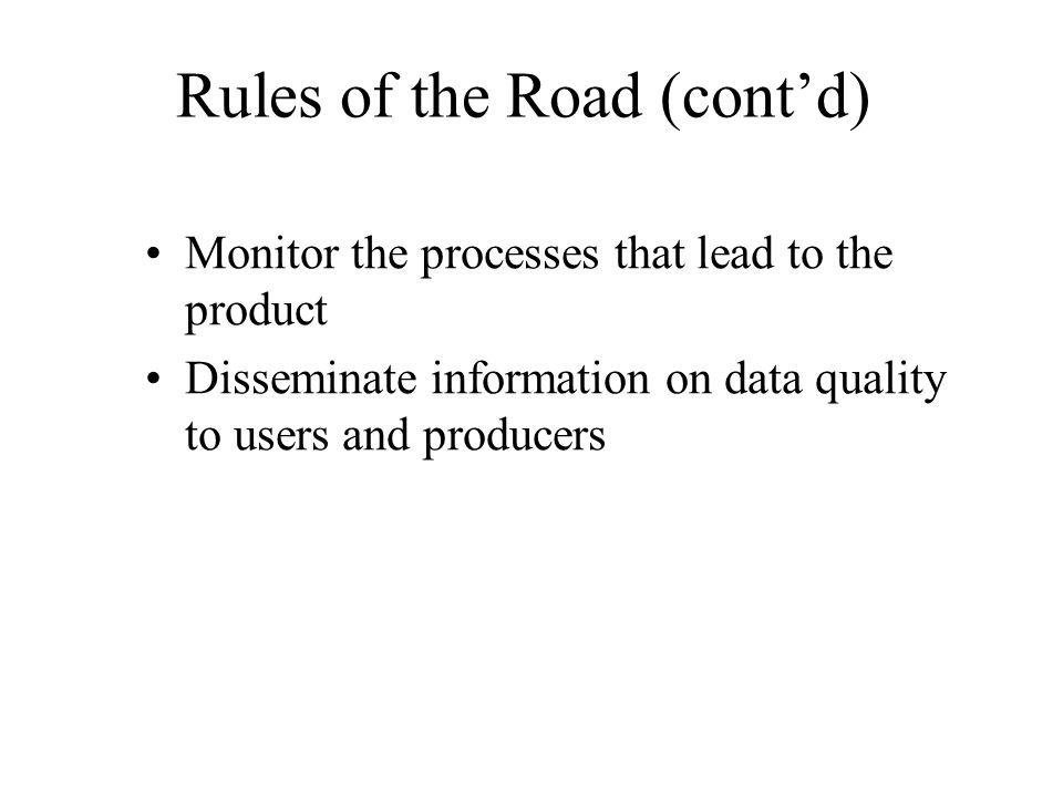 Rules of the Road (contd) Monitor the processes that lead to the product Disseminate information on data quality to users and producers