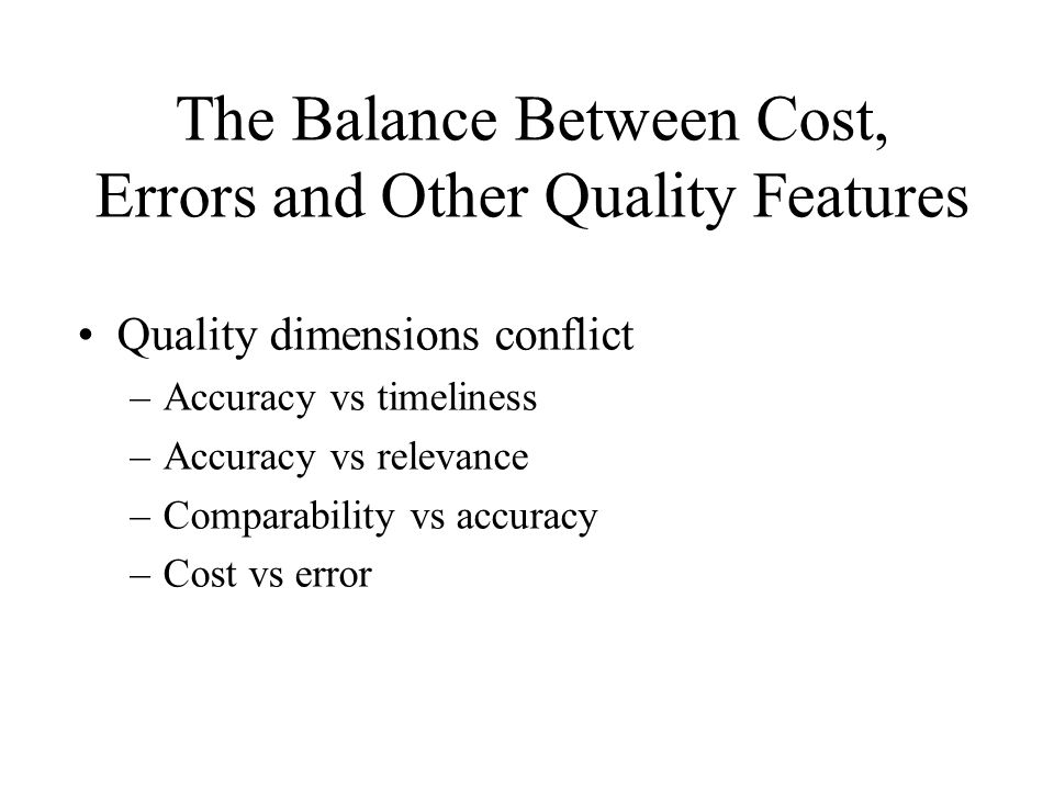 The Balance Between Cost, Errors and Other Quality Features Quality dimensions conflict –Accuracy vs timeliness –Accuracy vs relevance –Comparability