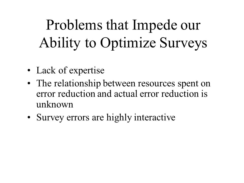 Problems that Impede our Ability to Optimize Surveys Lack of expertise The relationship between resources spent on error reduction and actual error re