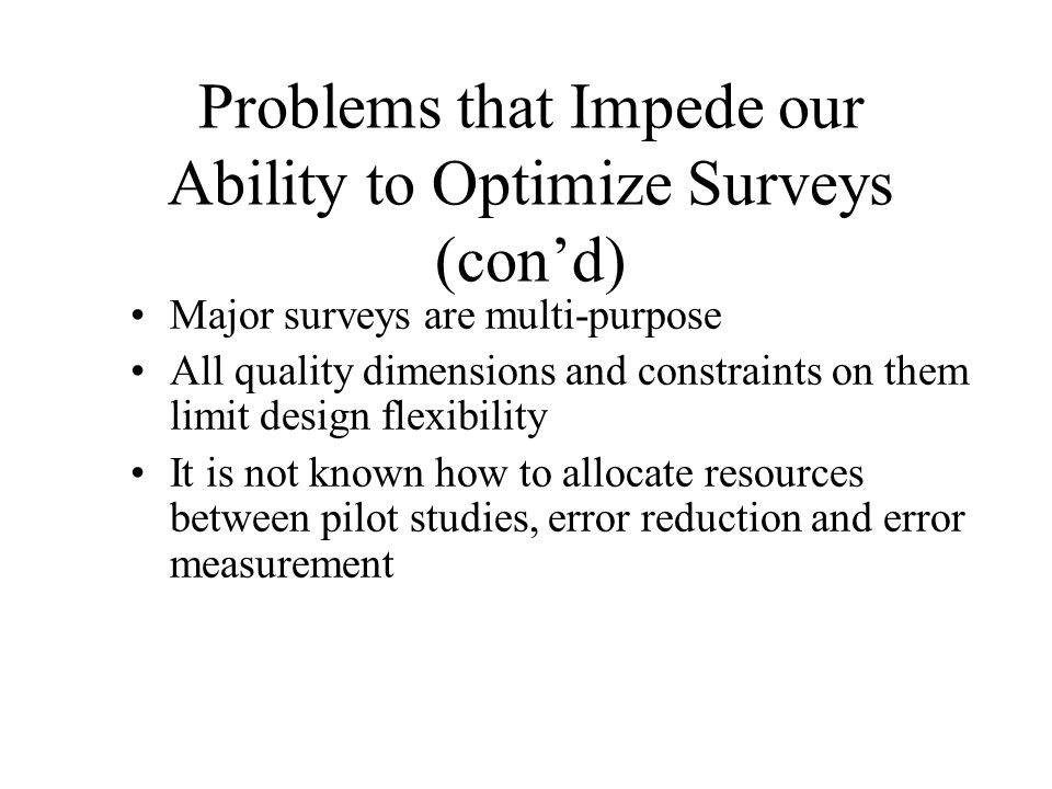 Problems that Impede our Ability to Optimize Surveys (cond) Major surveys are multi-purpose All quality dimensions and constraints on them limit desig