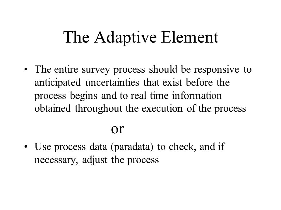 The Adaptive Element The entire survey process should be responsive to anticipated uncertainties that exist before the process begins and to real time