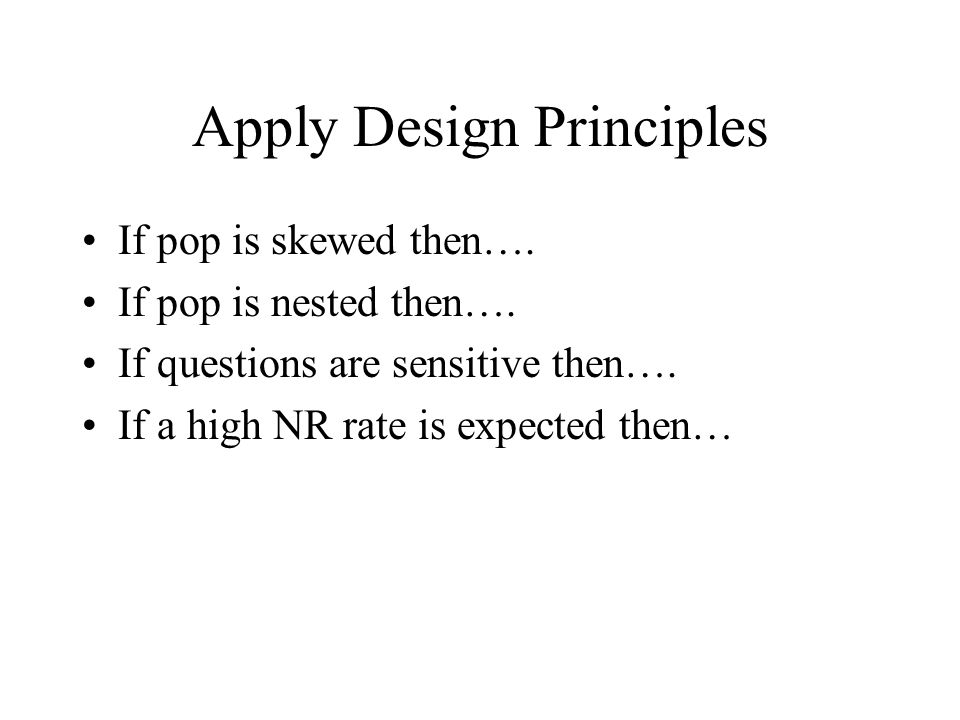 Apply Design Principles If pop is skewed then…. If pop is nested then…. If questions are sensitive then…. If a high NR rate is expected then…