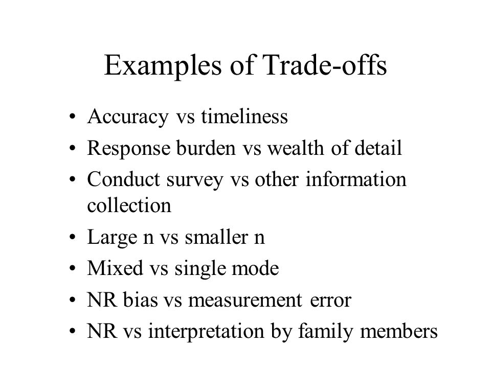 Examples of Trade-offs Accuracy vs timeliness Response burden vs wealth of detail Conduct survey vs other information collection Large n vs smaller n