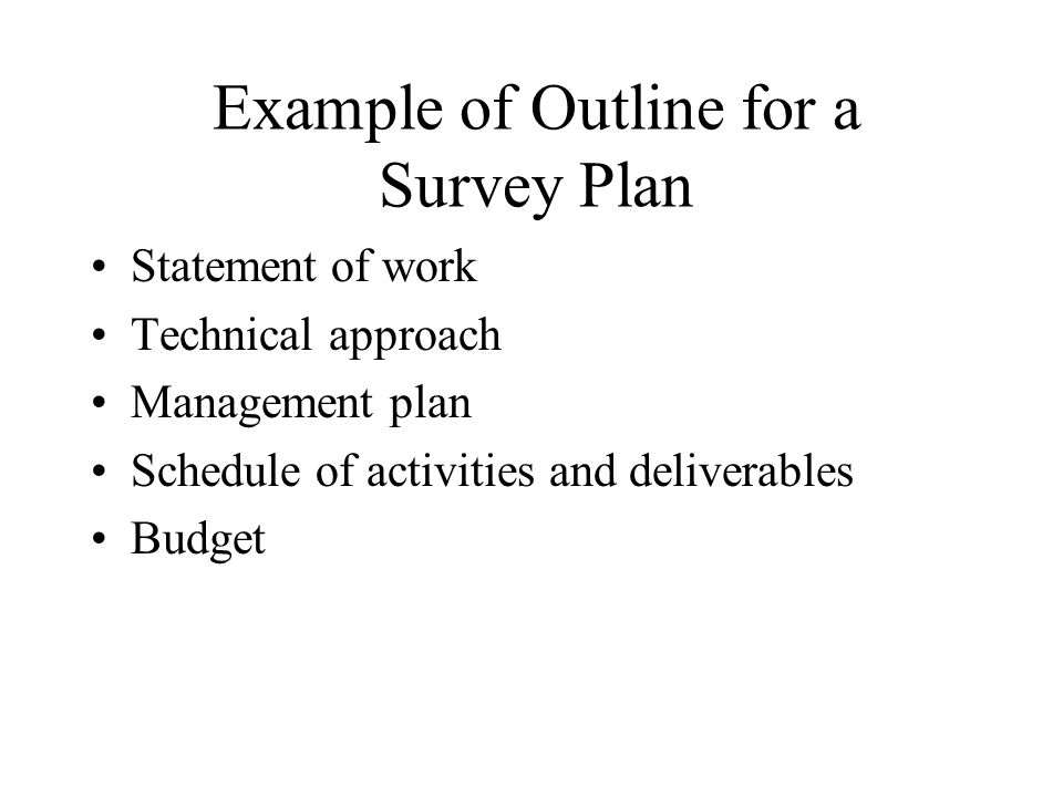 Example of Outline for a Survey Plan Statement of work Technical approach Management plan Schedule of activities and deliverables Budget