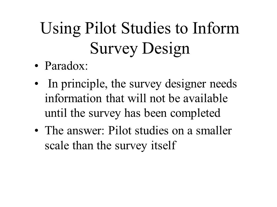 Using Pilot Studies to Inform Survey Design Paradox: In principle, the survey designer needs information that will not be available until the survey h