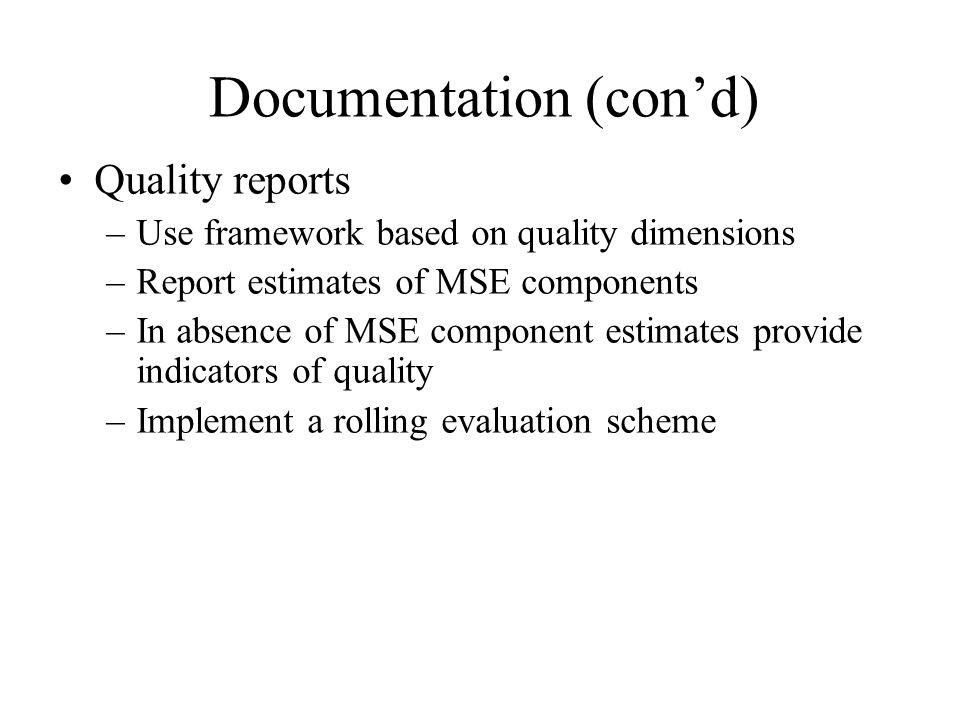Documentation (cond) Quality reports –Use framework based on quality dimensions –Report estimates of MSE components –In absence of MSE component estim