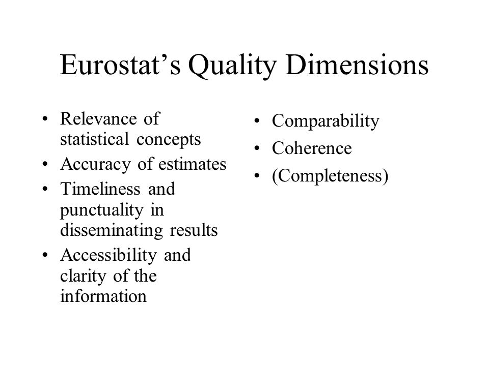 Eurostats Quality Dimensions Relevance of statistical concepts Accuracy of estimates Timeliness and punctuality in disseminating results Accessibility