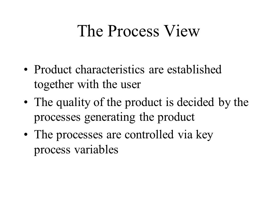 The Process View Product characteristics are established together with the user The quality of the product is decided by the processes generating the