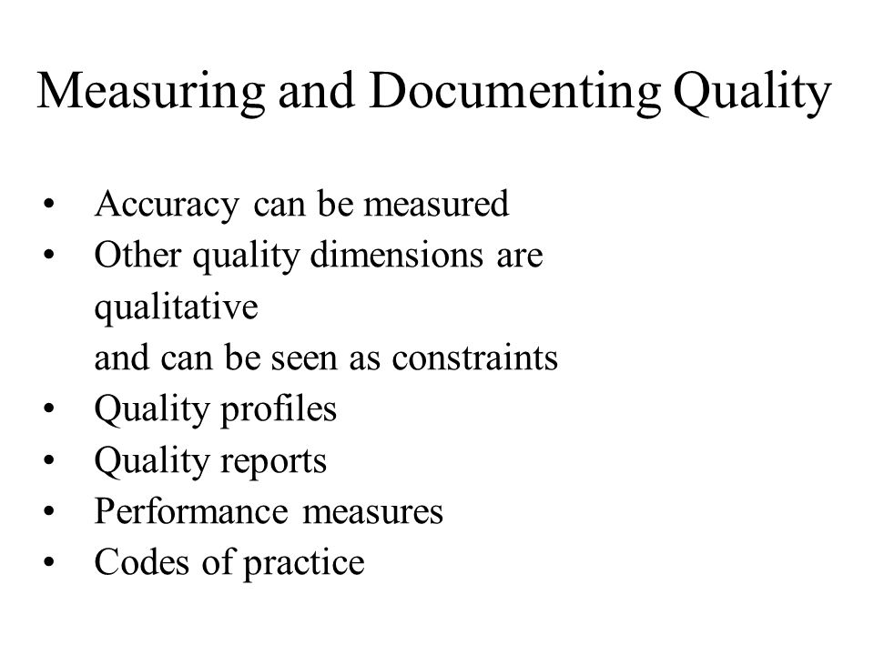 Measuring and Documenting Quality Accuracy can be measured Other quality dimensions are qualitative and can be seen as constraints Quality profiles Qu
