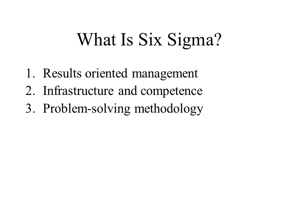 What Is Six Sigma? 1.Results oriented management 2.Infrastructure and competence 3.Problem-solving methodology