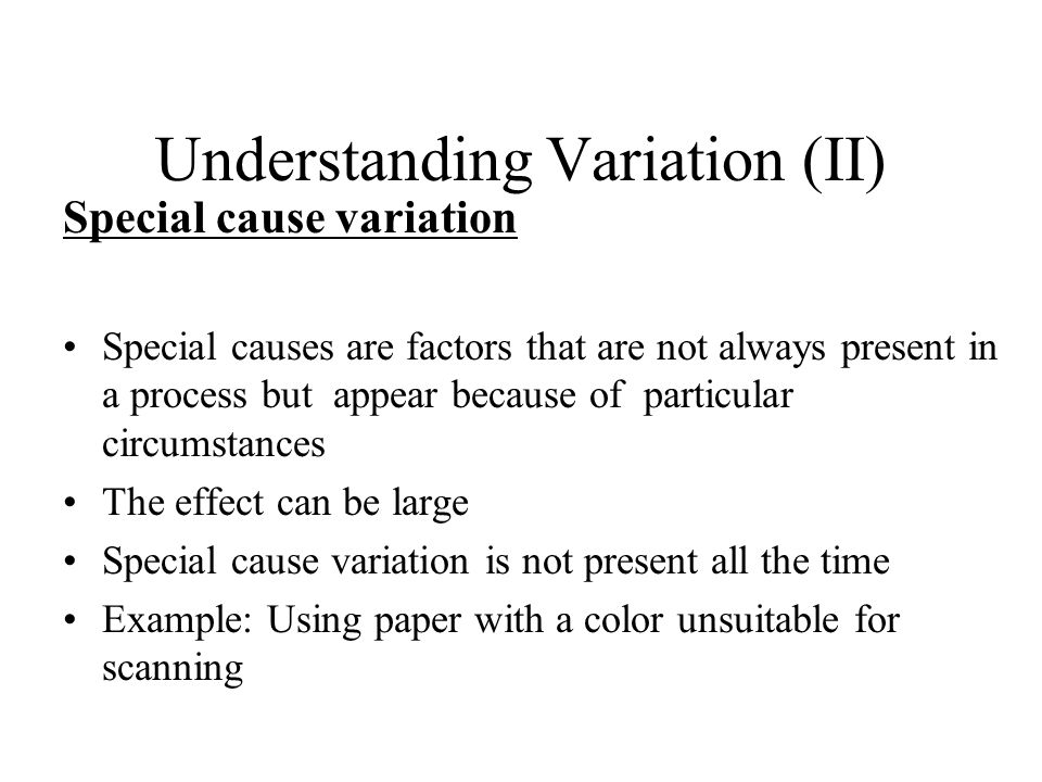 Understanding Variation (II) Special cause variation Special causes are factors that are not always present in a process but appear because of particu