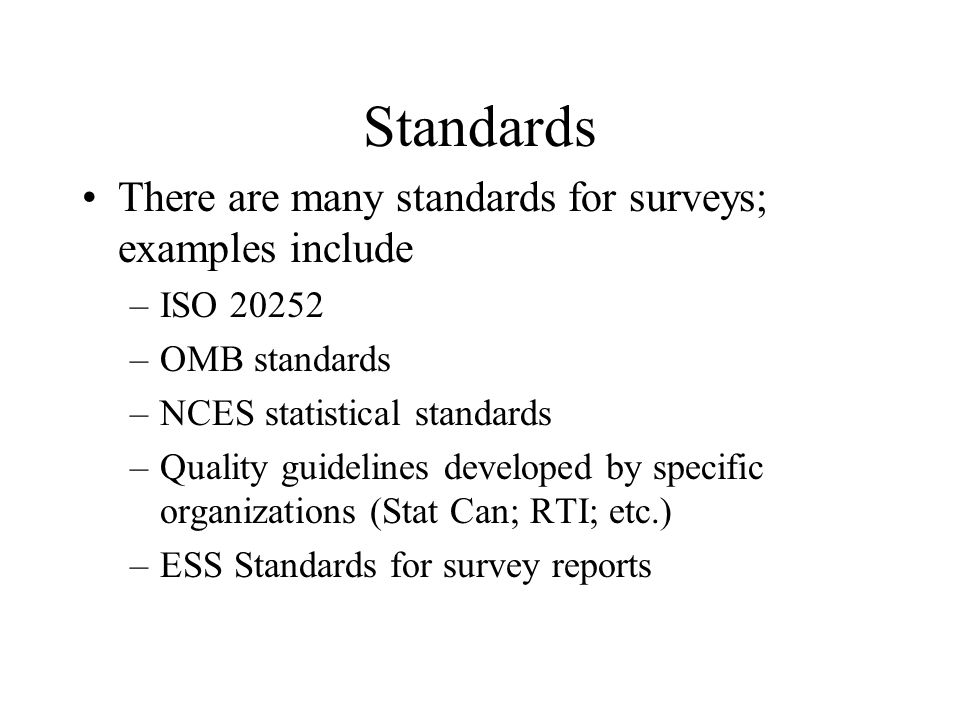 There are many standards for surveys; examples include –ISO 20252 –OMB standards –NCES statistical standards –Quality guidelines developed by specific
