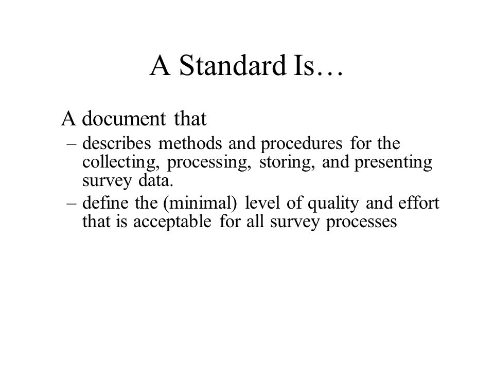 A Standard Is… A document that –describes methods and procedures for the collecting, processing, storing, and presenting survey data. –define the (min