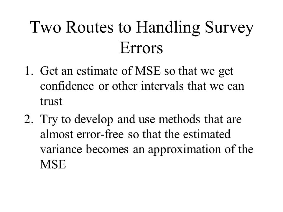 Two Routes to Handling Survey Errors 1.Get an estimate of MSE so that we get confidence or other intervals that we can trust 2.Try to develop and use