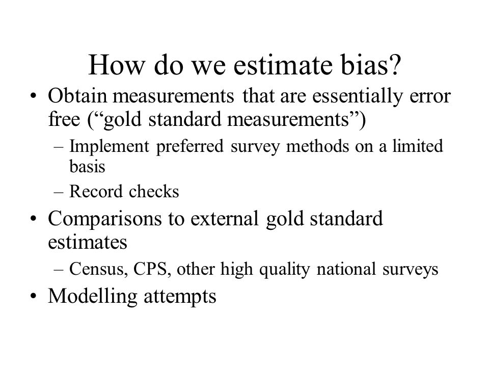 How do we estimate bias? Obtain measurements that are essentially error free (gold standard measurements) –Implement preferred survey methods on a lim