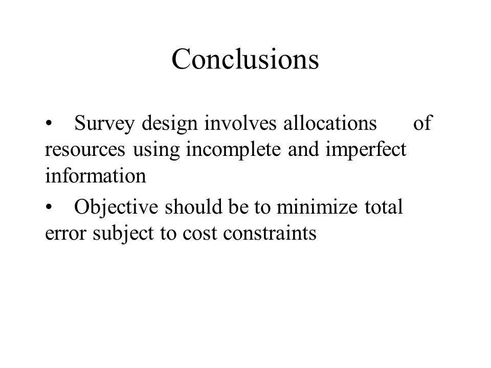 Conclusions Survey design involves allocations of resources using incomplete and imperfect information Objective should be to minimize total error sub