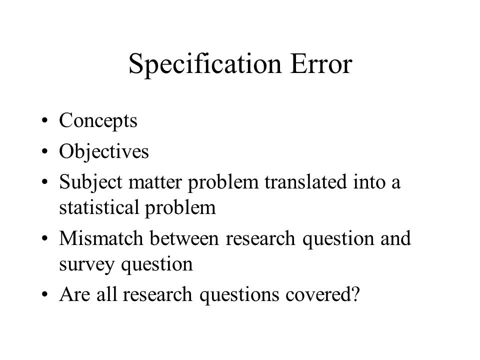 Specification Error Concepts Objectives Subject matter problem translated into a statistical problem Mismatch between research question and survey que