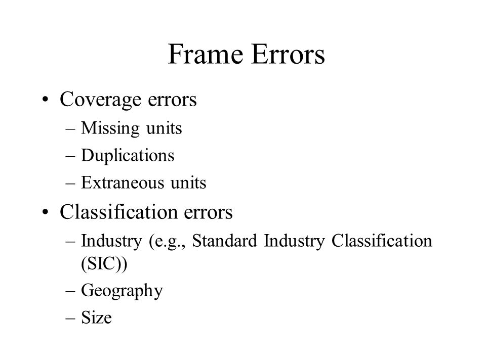 Frame Errors Coverage errors –Missing units –Duplications –Extraneous units Classification errors –Industry (e.g., Standard Industry Classification (S