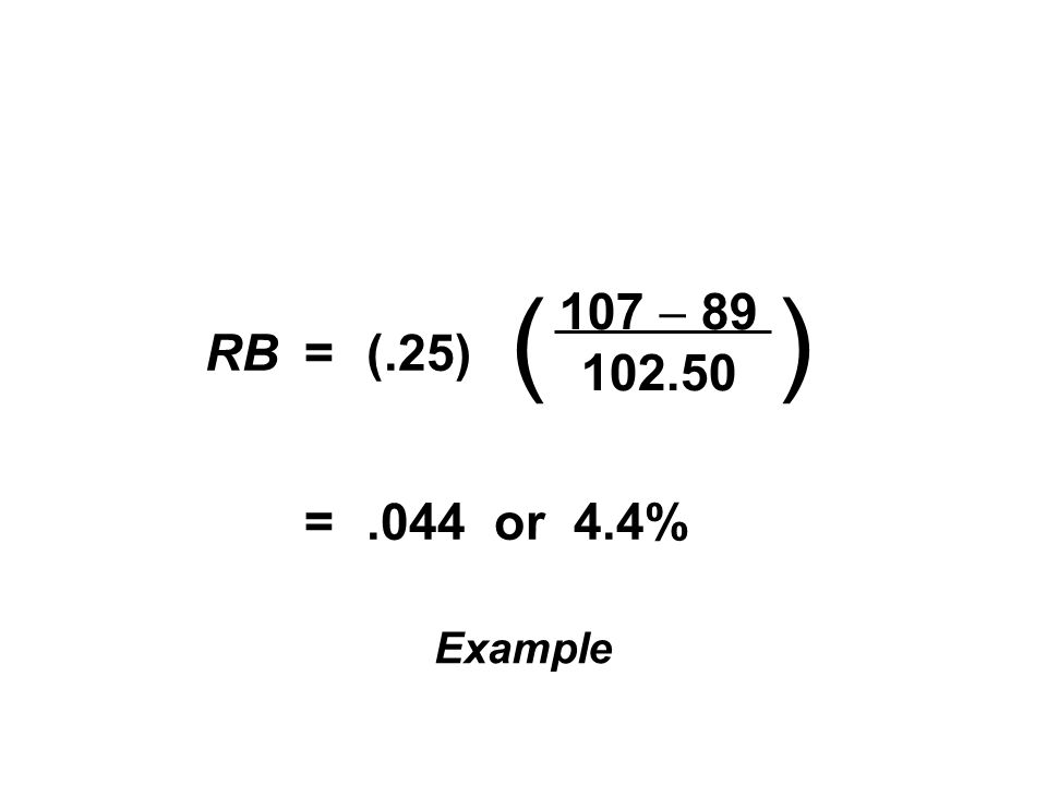 RB=(.25) =.044 or 4.4% ( 107 89 102.50 ) Example