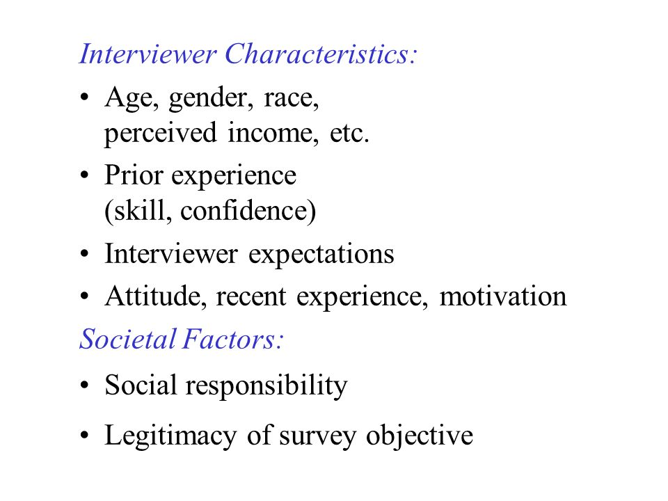 Interviewer Characteristics: Age, gender, race, perceived income, etc. Prior experience (skill, confidence) Interviewer expectations Attitude, recent
