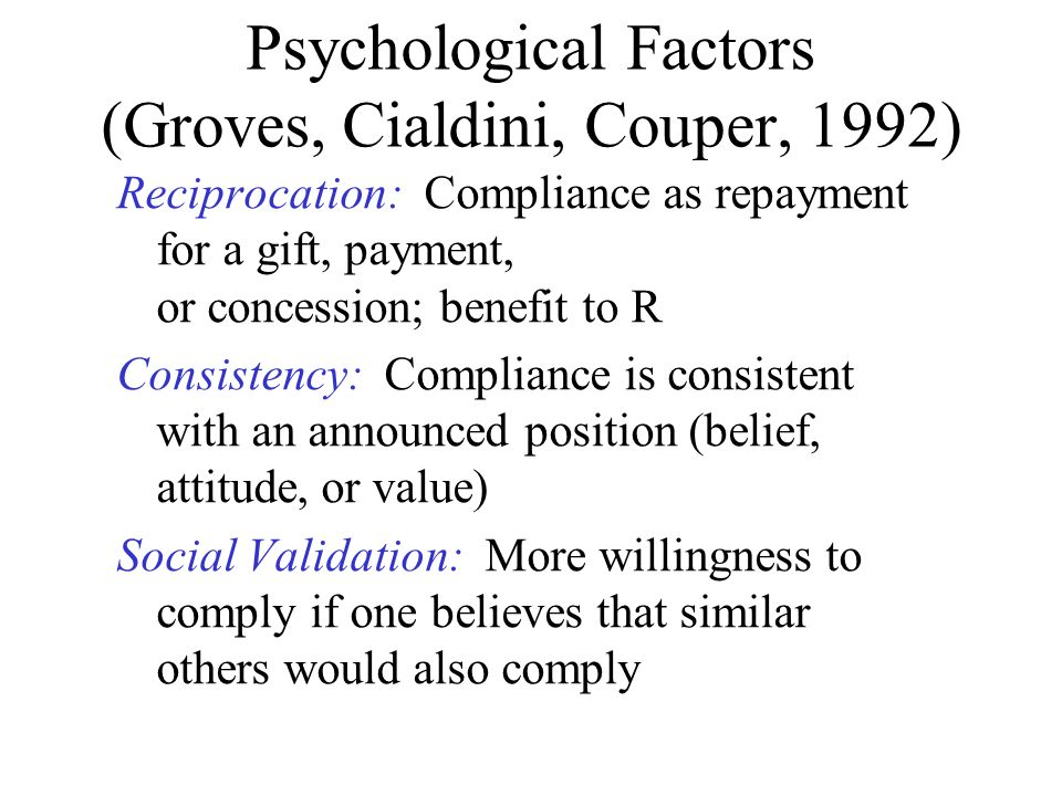 Psychological Factors (Groves, Cialdini, Couper, 1992) Reciprocation: Compliance as repayment for a gift, payment, or concession; benefit to R Consist