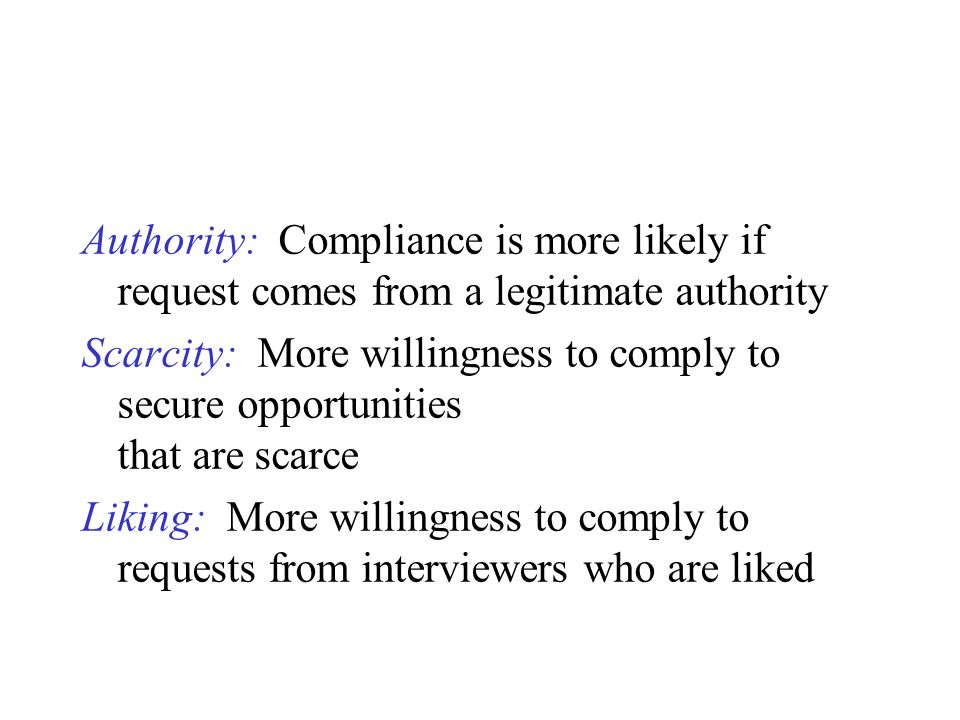 Authority: Compliance is more likely if request comes from a legitimate authority Scarcity: More willingness to comply to secure opportunities that ar
