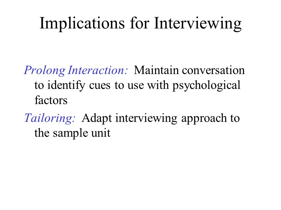 Implications for Interviewing Prolong Interaction: Maintain conversation to identify cues to use with psychological factors Tailoring: Adapt interview
