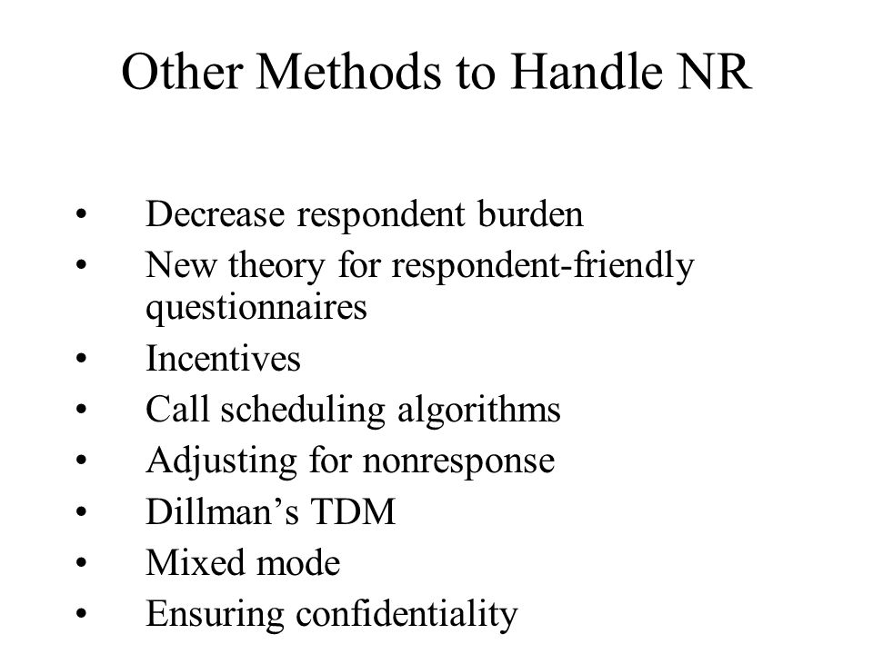 Other Methods to Handle NR Decrease respondent burden New theory for respondent-friendly questionnaires Incentives Call scheduling algorithms Adjustin