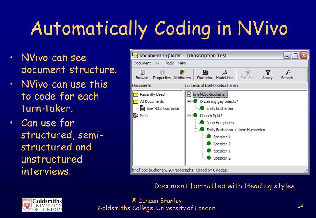 © Duncan Branley Goldsmiths College, University of London 14 Automatically Coding in NVivo NVivo can see document structure. NVivo can use this to cod