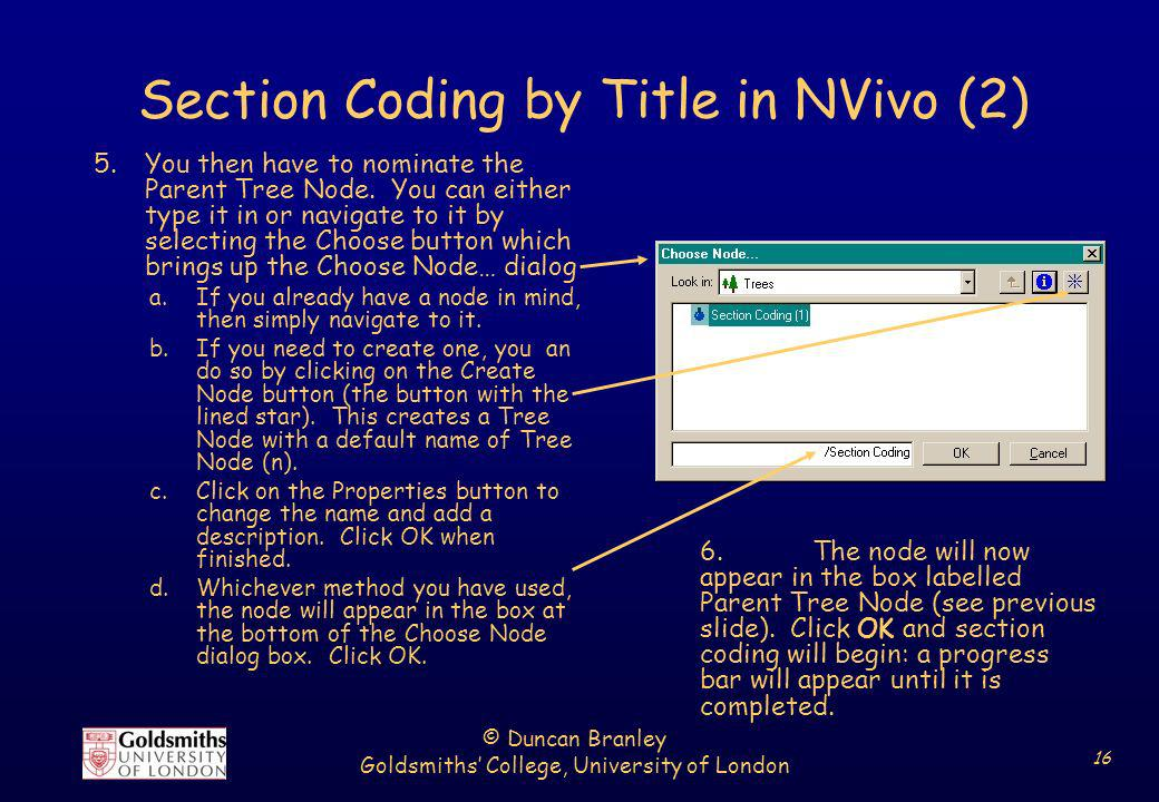 © Duncan Branley Goldsmiths College, University of London 16 Section Coding by Title in NVivo (2) 5.You then have to nominate the Parent Tree Node. Yo