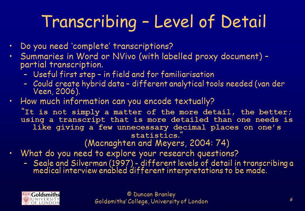 © Duncan Branley Goldsmiths College, University of London 6 Transcribing – Level of Detail Do you need complete transcriptions? Summaries in Word or N