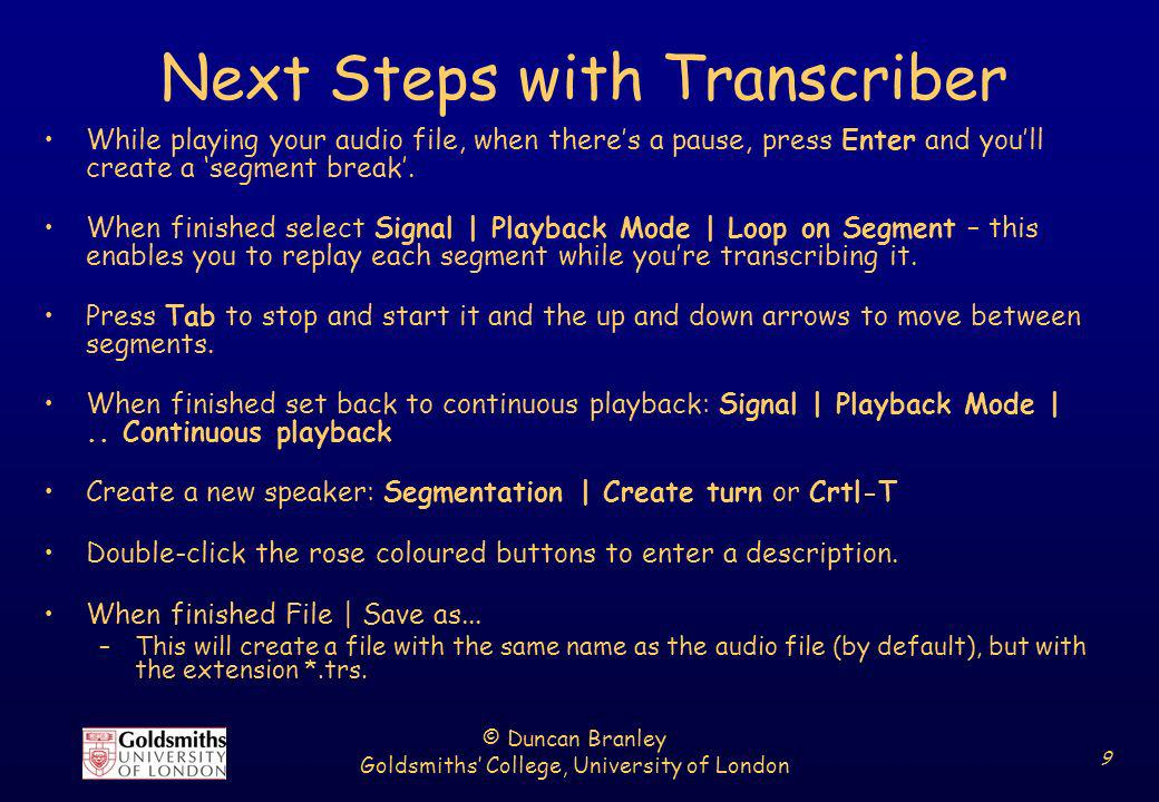 © Duncan Branley Goldsmiths College, University of London 9 Next Steps with Transcriber While playing your audio file, when theres a pause, press Ente