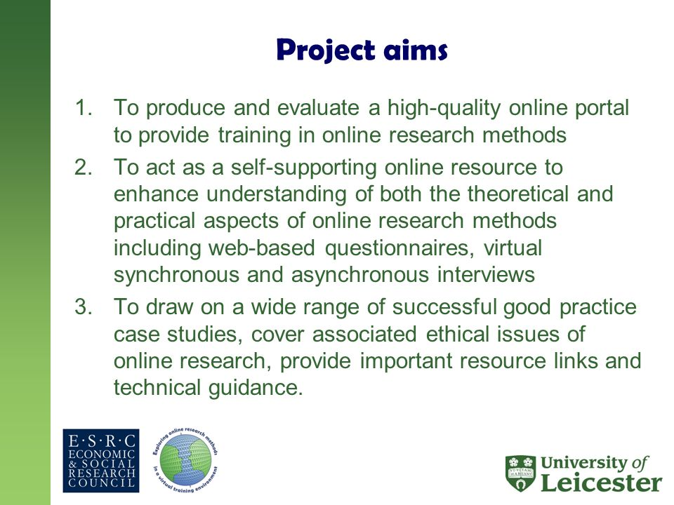 Project aims 1.To produce and evaluate a high-quality online portal to provide training in online research methods 2.To act as a self-supporting online resource to enhance understanding of both the theoretical and practical aspects of online research methods including web-based questionnaires, virtual synchronous and asynchronous interviews 3.To draw on a wide range of successful good practice case studies, cover associated ethical issues of online research, provide important resource links and technical guidance.