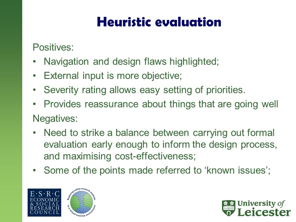 Heuristic evaluation Positives: Navigation and design flaws highlighted; External input is more objective; Severity rating allows easy setting of prio