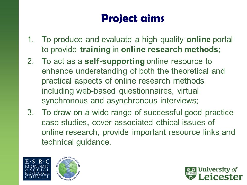 Project aims 1.To produce and evaluate a high-quality online portal to provide training in online research methods; 2.To act as a self-supporting online resource to enhance understanding of both the theoretical and practical aspects of online research methods including web-based questionnaires, virtual synchronous and asynchronous interviews; 3.To draw on a wide range of successful good practice case studies, cover associated ethical issues of online research, provide important resource links and technical guidance.